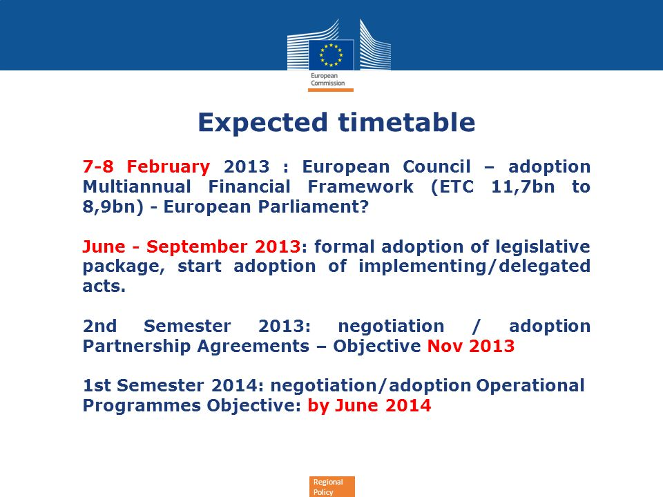 Regional Policy Expected timetable 7-8 February 2013 : European Council – adoption Multiannual Financial Framework (ETC 11,7bn to 8,9bn) - European Parliament.