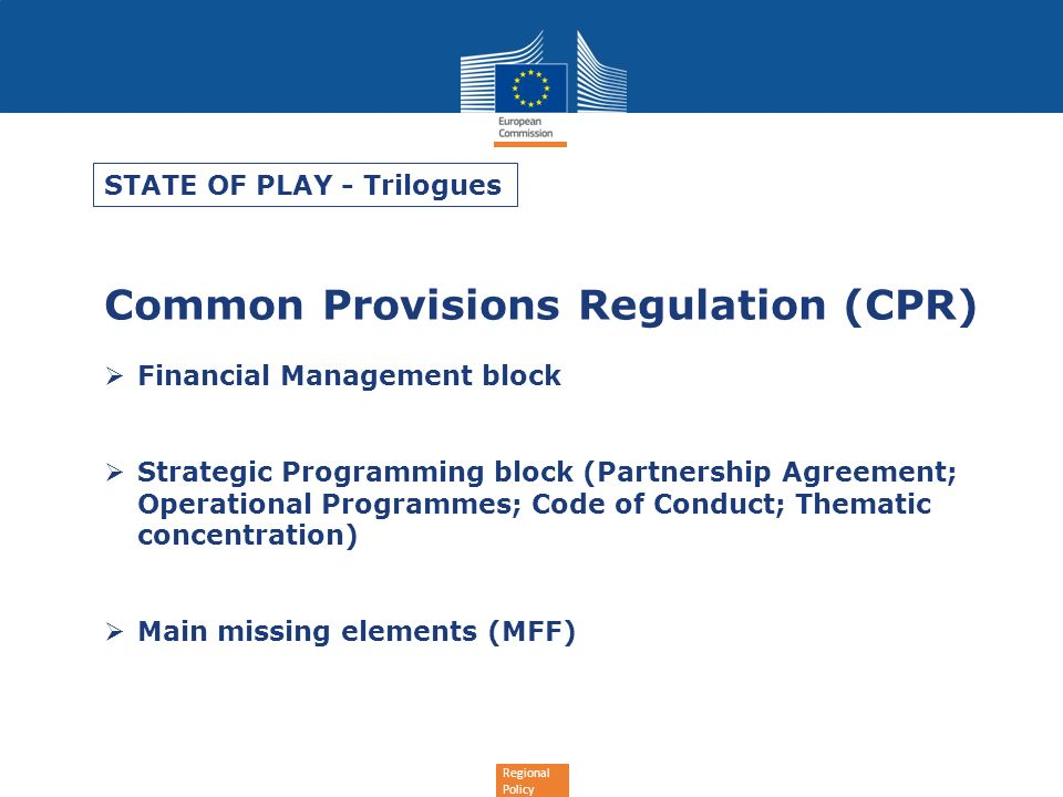 Regional Policy Common Provisions Regulation (CPR) Financial Management block Strategic Programming block (Partnership Agreement; Operational Programmes; Code of Conduct; Thematic concentration) Main missing elements (MFF) STATE OF PLAY - Trilogues