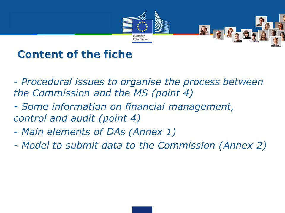 Content of the fiche - Procedural issues to organise the process between the Commission and the MS (point 4) - Some information on financial management, control and audit (point 4) - Main elements of DAs (Annex 1) - Model to submit data to the Commission (Annex 2)