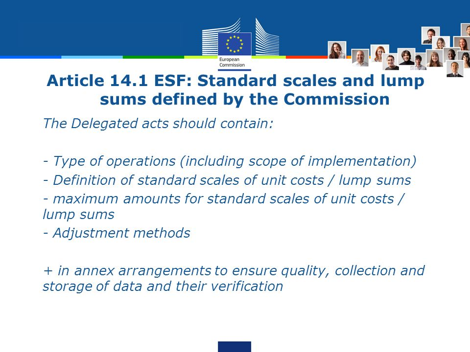 Article 14.1 ESF: Standard scales and lump sums defined by the Commission The Delegated acts should contain: - Type of operations (including scope of implementation) - Definition of standard scales of unit costs / lump sums - maximum amounts for standard scales of unit costs / lump sums - Adjustment methods + in annex arrangements to ensure quality, collection and storage of data and their verification
