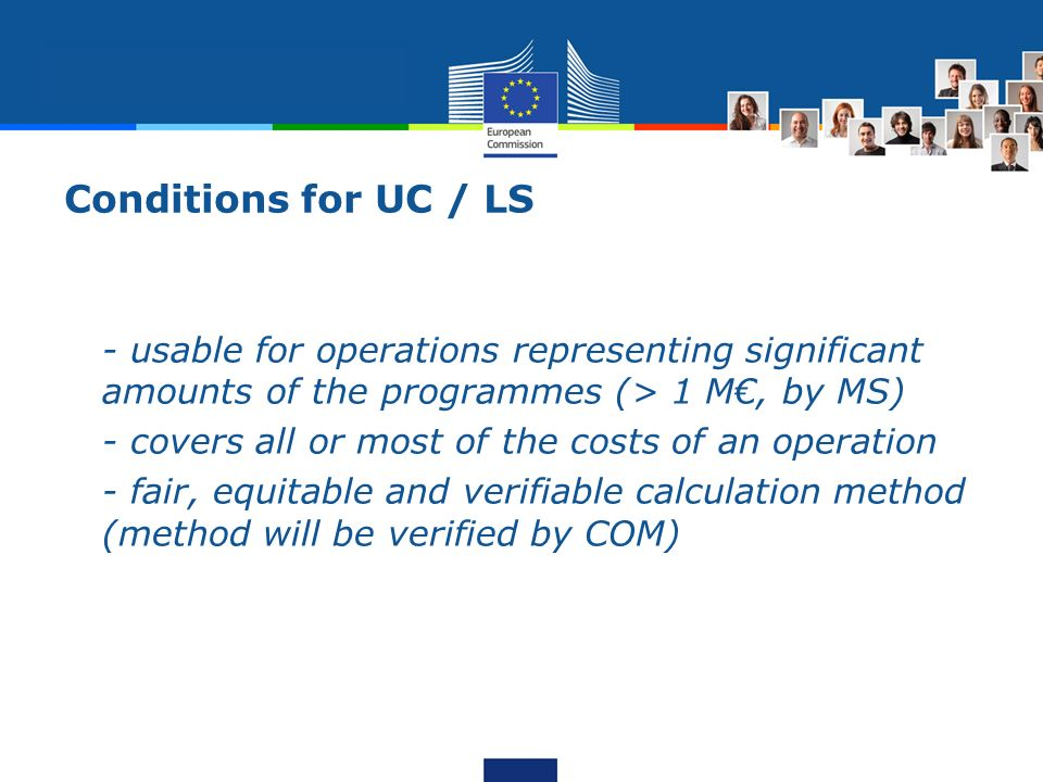 Conditions for UC / LS - usable for operations representing significant amounts of the programmes (> 1 M, by MS) - covers all or most of the costs of an operation - fair, equitable and verifiable calculation method (method will be verified by COM)
