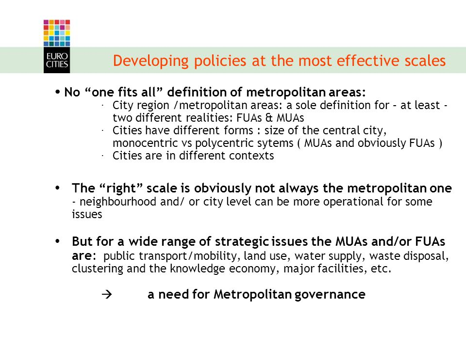 Metropolitan arrangements Many experiences are already existing : -informal and/or more structured systems -specific and/or more generalist cooperations -at different scales (including crossborder) Conditions for success: -building trust – defining common interests -associating all relevant public players: multilevel governance -involving all relevant actors : private and voluntary sector -citizens awareness/support Specific responsibility for the central city: -democratic legitimacy (directly elected body) -image/representativity -services linked with centrality: transport hub, eductaion, facilities