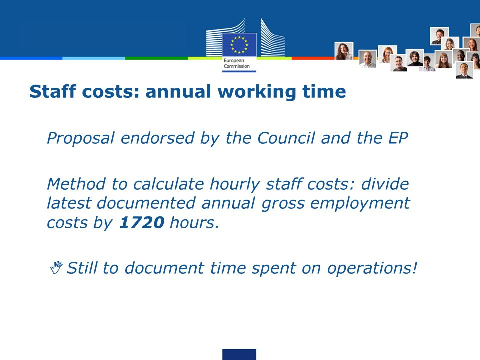 Staff costs: annual working time -Proposal endorsed by the Council and the EP -Method to calculate hourly staff costs: divide latest documented annual