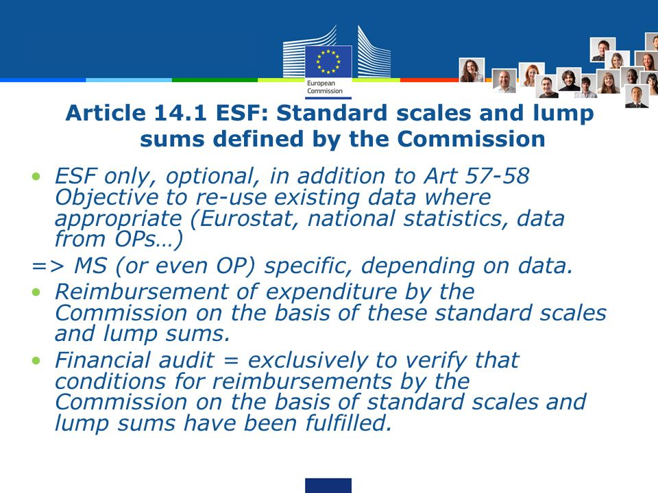 Article 14.1 ESF: Standard scales and lump sums defined by the Commission ESF only, optional, in addition to Art 57-58 Objective to re-use existing da