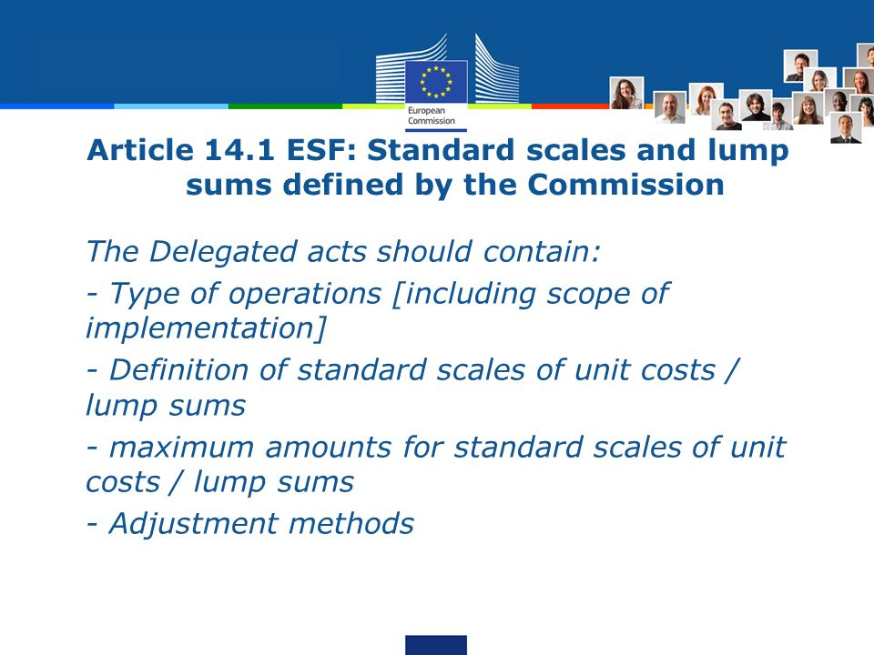 Article 14.1 ESF: Standard scales and lump sums defined by the Commission The Delegated acts should contain: - Type of operations [including scope of