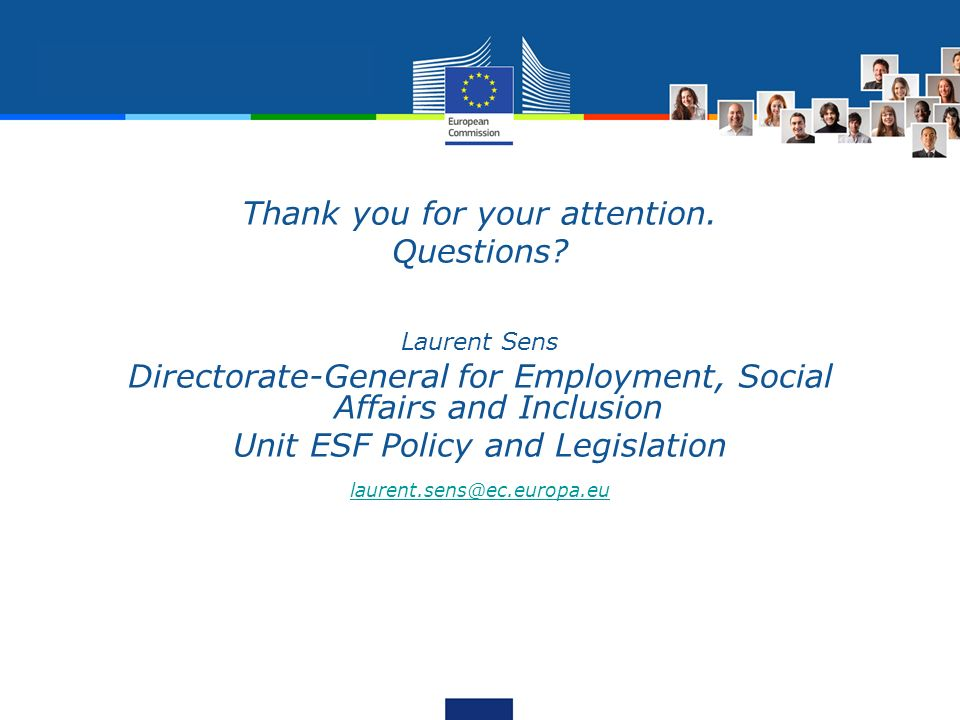 Thank you for your attention. Questions? Laurent Sens Directorate-General for Employment, Social Affairs and Inclusion Unit ESF Policy and Legislation