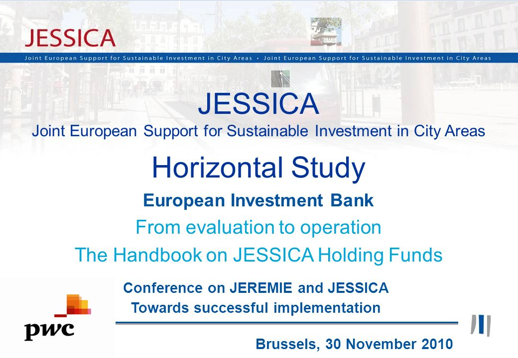 1 JESSICA Joint European Support for Sustainable Investment in City Areas Horizontal Study European Investment Bank From evaluation to operation The H