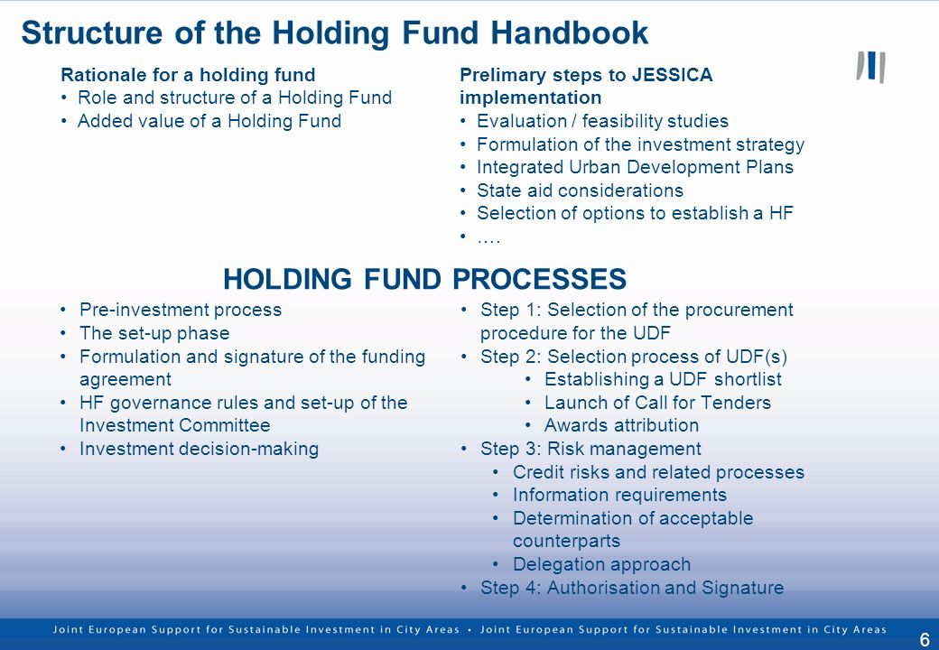 6 Rationale for a holding fund Role and structure of a Holding Fund Added value of a Holding Fund Prelimary steps to JESSICA implementation Evaluation / feasibility studies Formulation of the investment strategy Integrated Urban Development Plans State aid considerations Selection of options to establish a HF ….