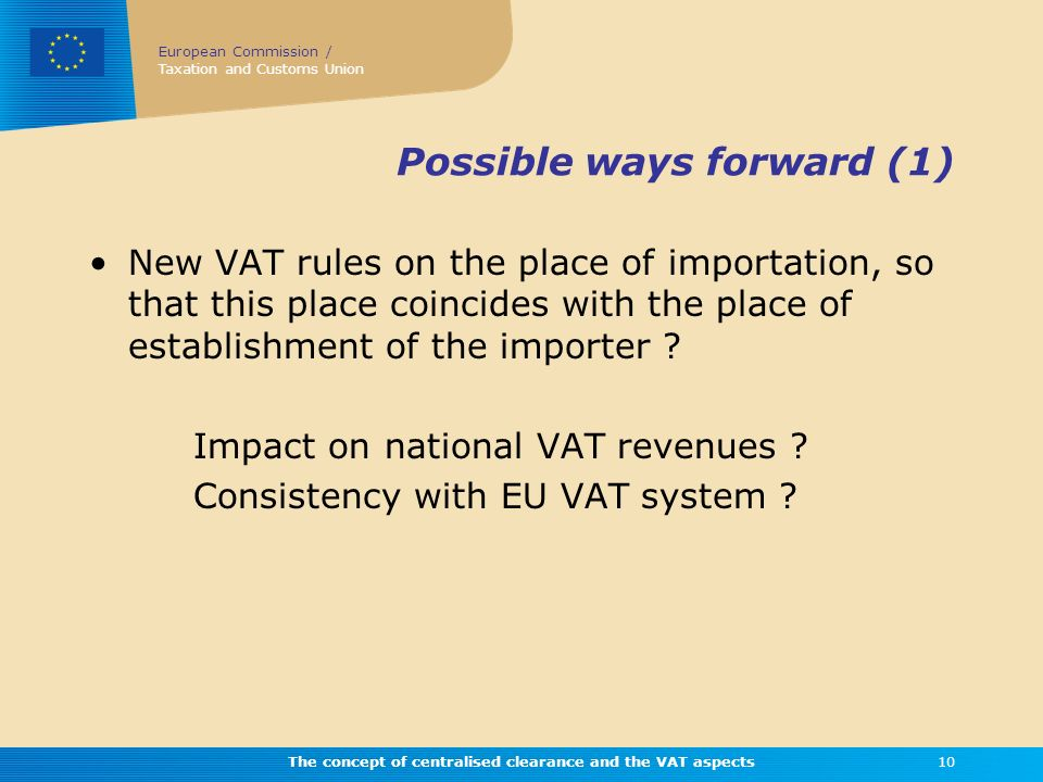 European Commission / Taxation and Customs Union The concept of centralised clearance and the VAT aspects10 Possible ways forward (1) New VAT rules on
