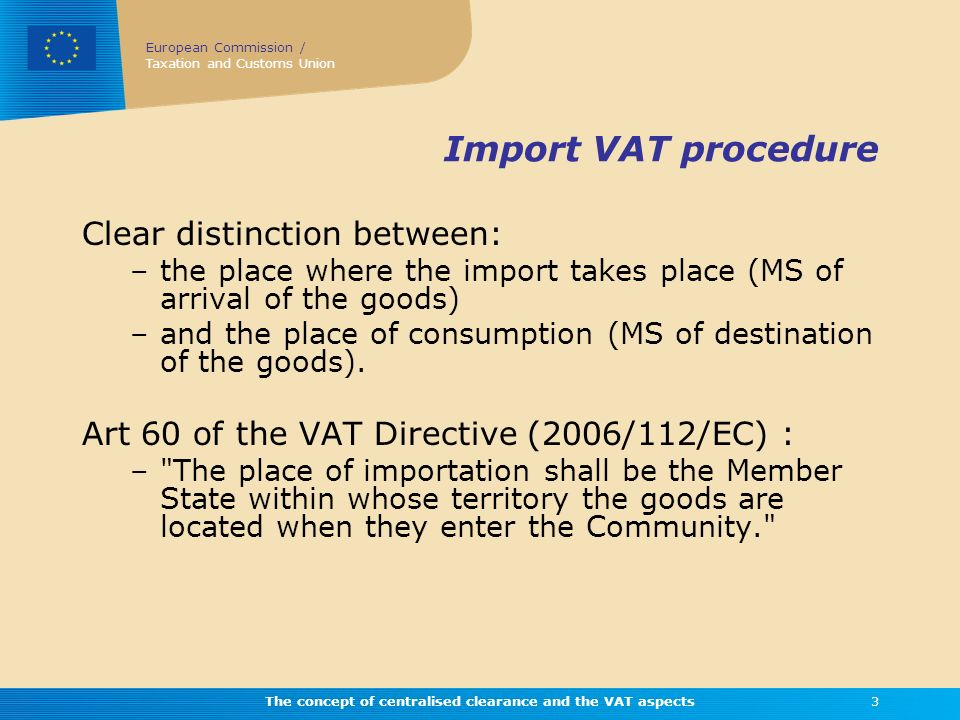 European Commission / Taxation and Customs Union The concept of centralised clearance and the VAT aspects3 Import VAT procedure Clear distinction betw