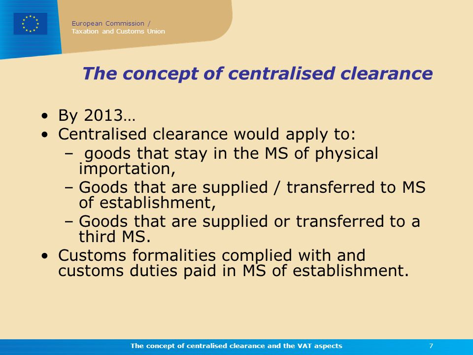 European Commission / Taxation and Customs Union The concept of centralised clearance and the VAT aspects7 The concept of centralised clearance By 201