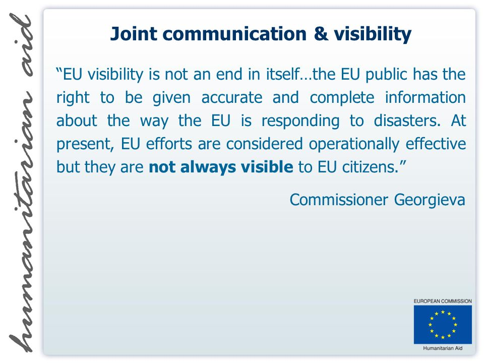 Joint communication & visibility EU visibility is not an end in itself…the EU public has the right to be given accurate and complete information about the way the EU is responding to disasters.