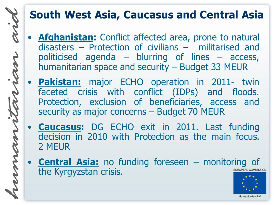 South West Asia, Caucasus and Central Asia Afghanistan: Conflict affected area, prone to natural disasters – Protection of civilians – militarised and politicised agenda – blurring of lines – access, humanitarian space and security – Budget 33 MEUR Pakistan: major ECHO operation in 2011- twin faceted crisis with conflict (IDPs) and floods.