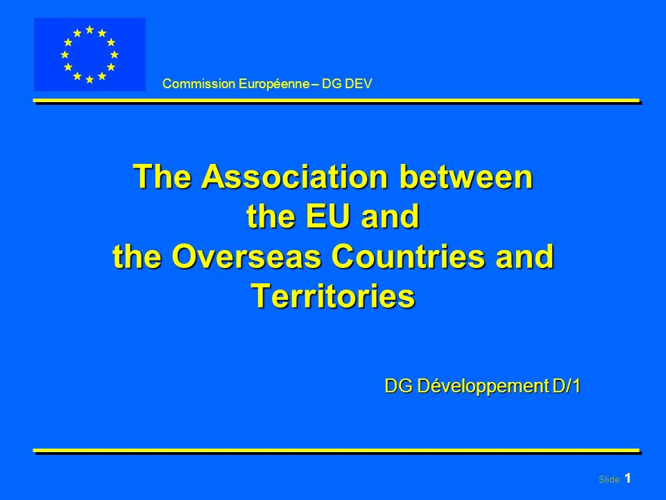Slide: 1 Commission Européenne – DG DEV The Association between the EU and the Overseas Countries and Territories DG Développement D/1