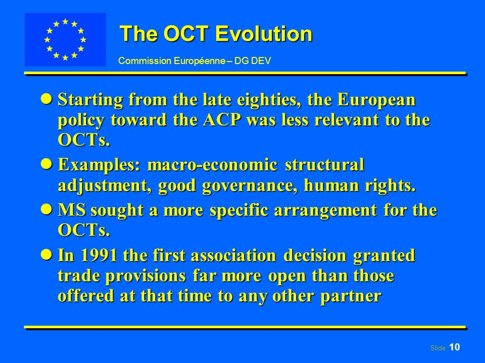 Slide: 10 Commission Européenne – DG DEV The OCT Evolution lStarting from the late eighties, the European policy toward the ACP was less relevant to the OCTs.