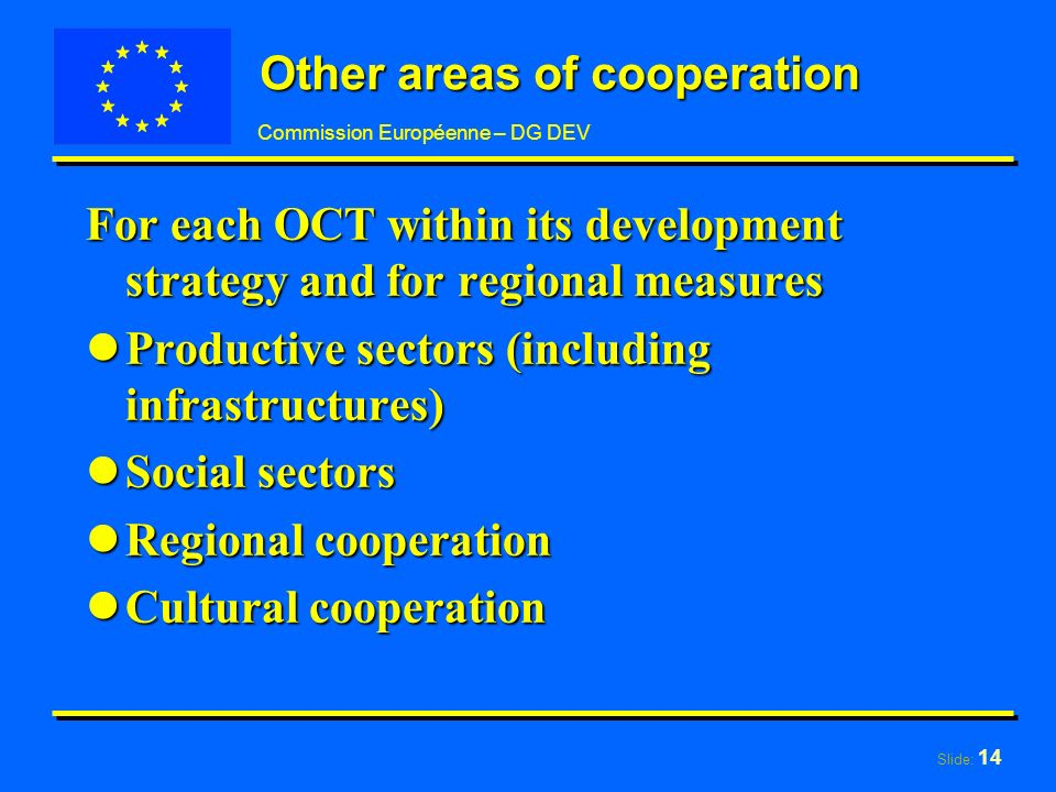 Slide: 14 Commission Européenne – DG DEV Other areas of cooperation For each OCT within its development strategy and for regional measures lProductive sectors (including infrastructures) lSocial sectors lRegional cooperation lCultural cooperation