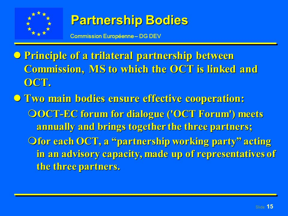 Slide: 15 Commission Européenne – DG DEV Partnership Bodies lPrinciple of a trilateral partnership between Commission, MS to which the OCT is linked and OCT.