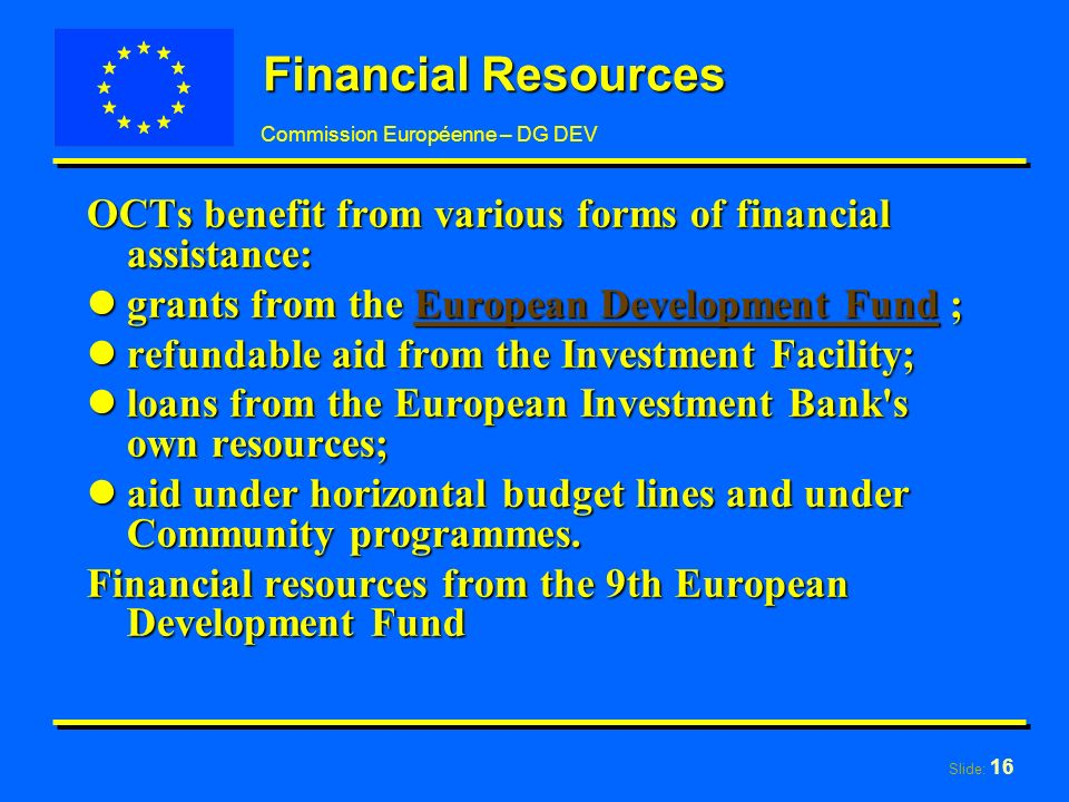 Slide: 16 Commission Européenne – DG DEV Financial Resources OCTs benefit from various forms of financial assistance: lgrants from the European Development Fund ; European Development FundEuropean Development Fund lrefundable aid from the Investment Facility; lloans from the European Investment Bank s own resources; laid under horizontal budget lines and under Community programmes.