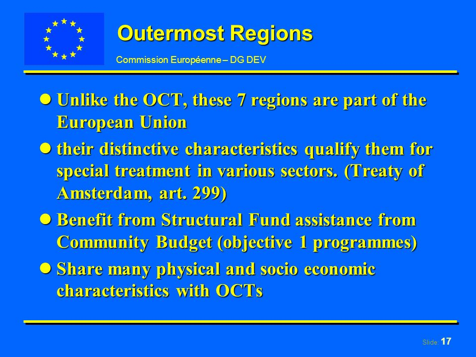 Slide: 17 Commission Européenne – DG DEV Outermost Regions lUnlike the OCT, these 7 regions are part of the European Union ltheir distinctive characteristics qualify them for special treatment in various sectors.