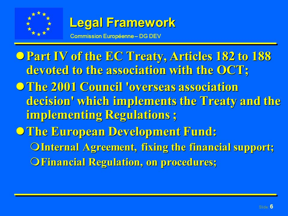 Slide: 6 Commission Européenne – DG DEV Legal Framework lPart IV of the EC Treaty, Articles 182 to 188 devoted to the association with the OCT; lThe 2001 Council overseas association decision which implements the Treaty and the implementing Regulations ; lThe European Development Fund: mInternal Agreement, fixing the financial support; mFinancial Regulation, on procedures;