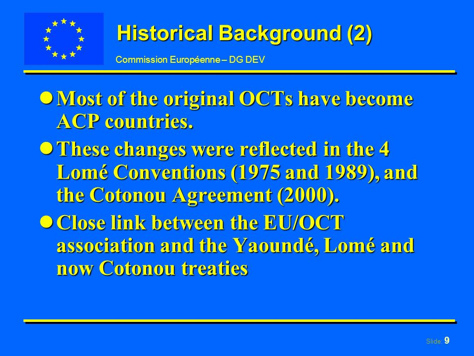 Slide: 9 Commission Européenne – DG DEV Historical Background (2) lMost of the original OCTs have become ACP countries.