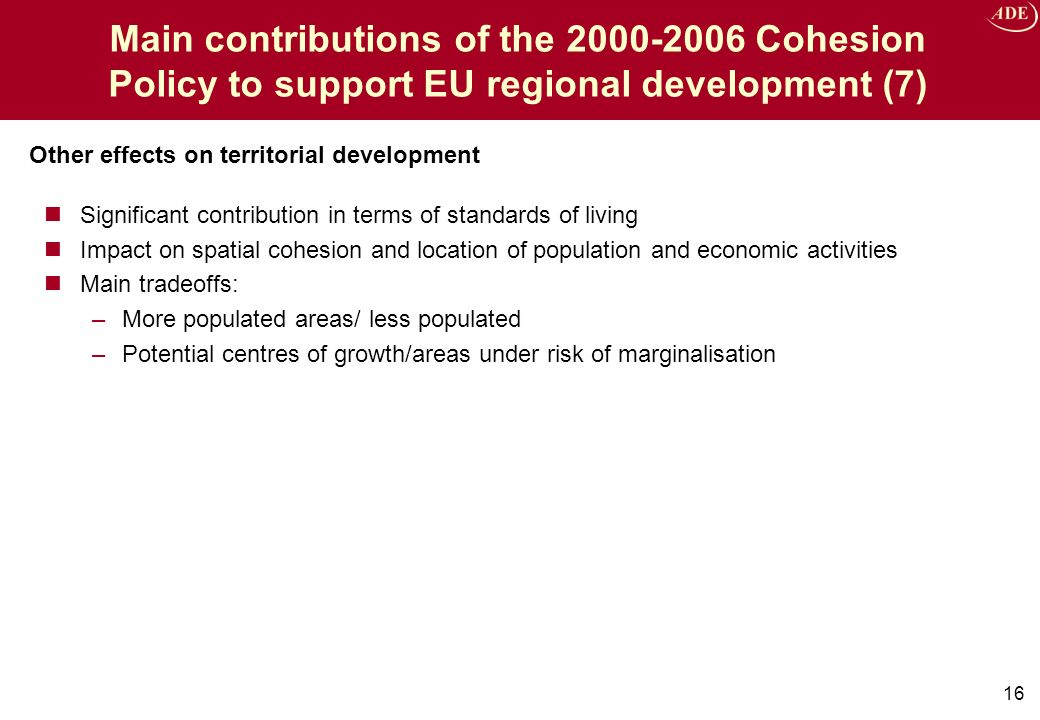 Significant contribution in terms of standards of living Impact on spatial cohesion and location of population and economic activities Main tradeoffs: –More populated areas/ less populated –Potential centres of growth/areas under risk of marginalisation 16 Other effects on territorial development Main contributions of the 2000-2006 Cohesion Policy to support EU regional development (7)