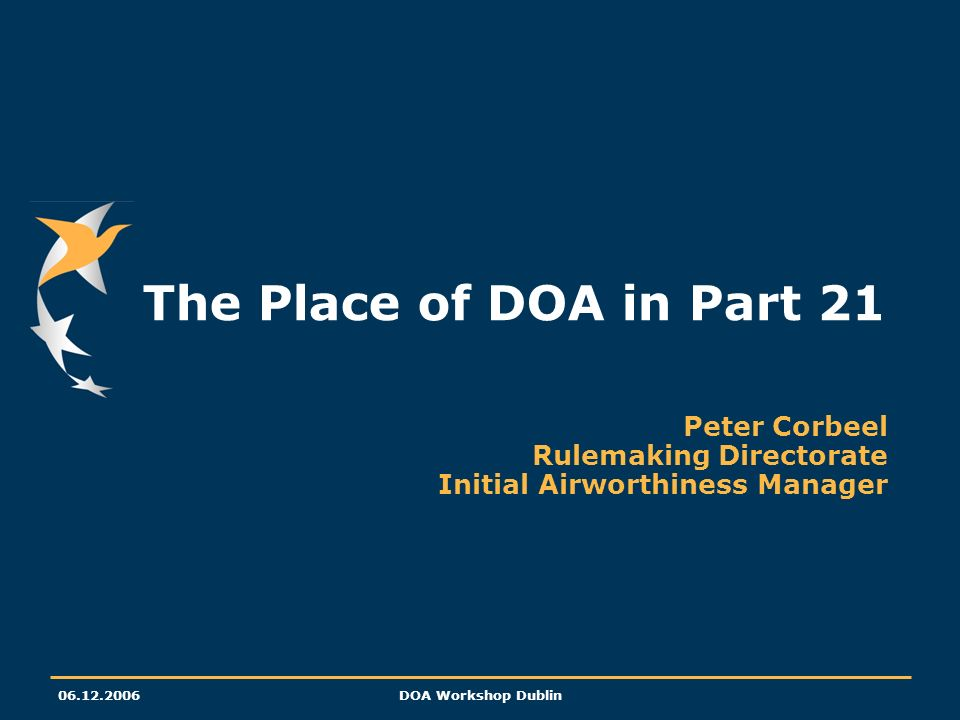 06.12.2006DOA Workshop Dublin The Place of DOA in Part 21 Peter Corbeel Rulemaking Directorate Initial Airworthiness Manager