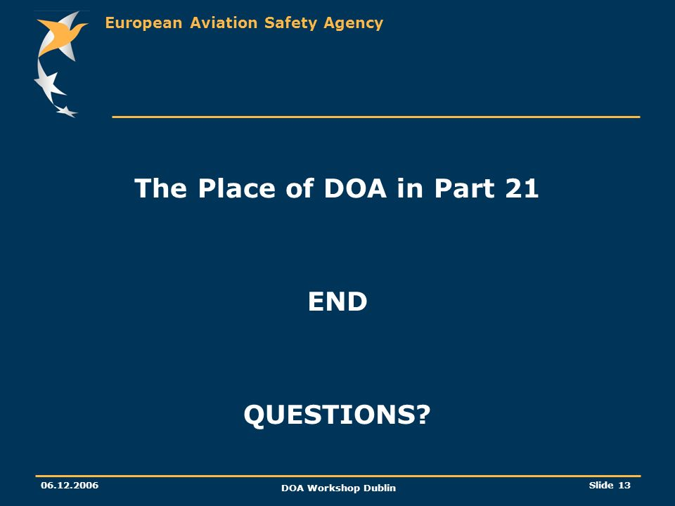 European Aviation Safety Agency 06.12.2006 DOA Workshop Dublin Slide 13 The Place of DOA in Part 21 END QUESTIONS?