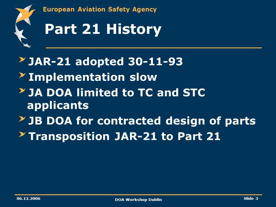 European Aviation Safety Agency 06.12.2006 DOA Workshop Dublin Slide 3 Part 21 History JAR-21 adopted 30-11-93 Implementation slow JA DOA limited to T