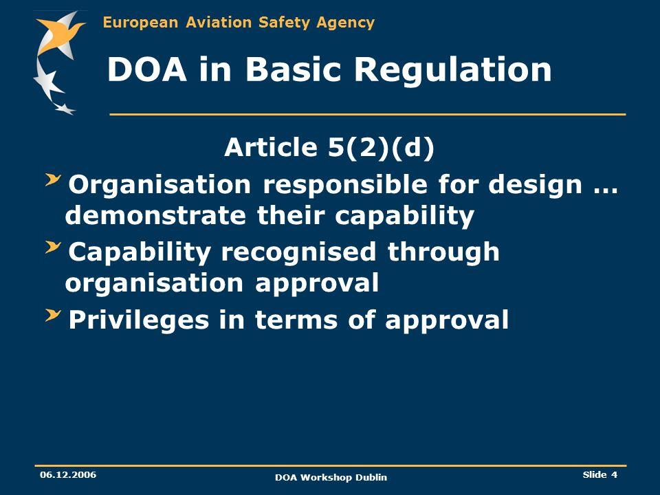 European Aviation Safety Agency 06.12.2006 DOA Workshop Dublin Slide 4 DOA in Basic Regulation Article 5(2)(d) Organisation responsible for design … d