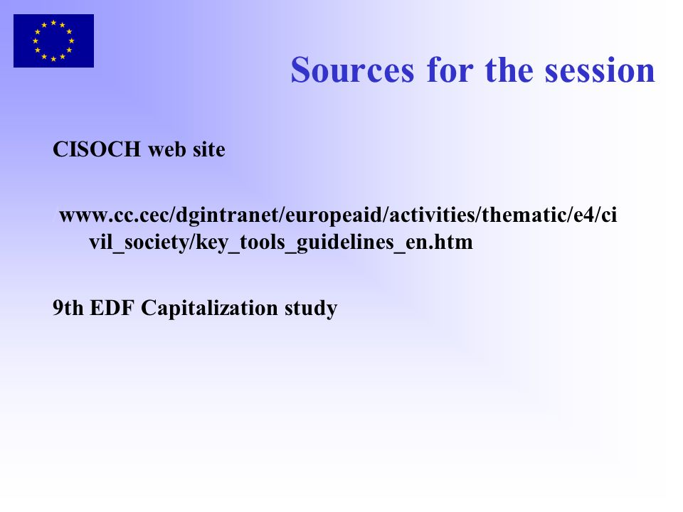 Sources for the session CISOCH web site /www.cc.cec/dgintranet/europeaid/activities/thematic/e4/ci vil_society/key_tools_guidelines_en.htm 9th EDF Cap