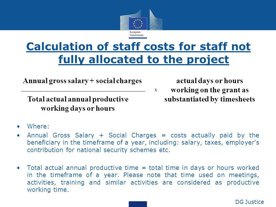 Calculation of staff costs for staff not fully allocated to the project Where: Annual Gross Salary + Social Charges = costs actually paid by the benef