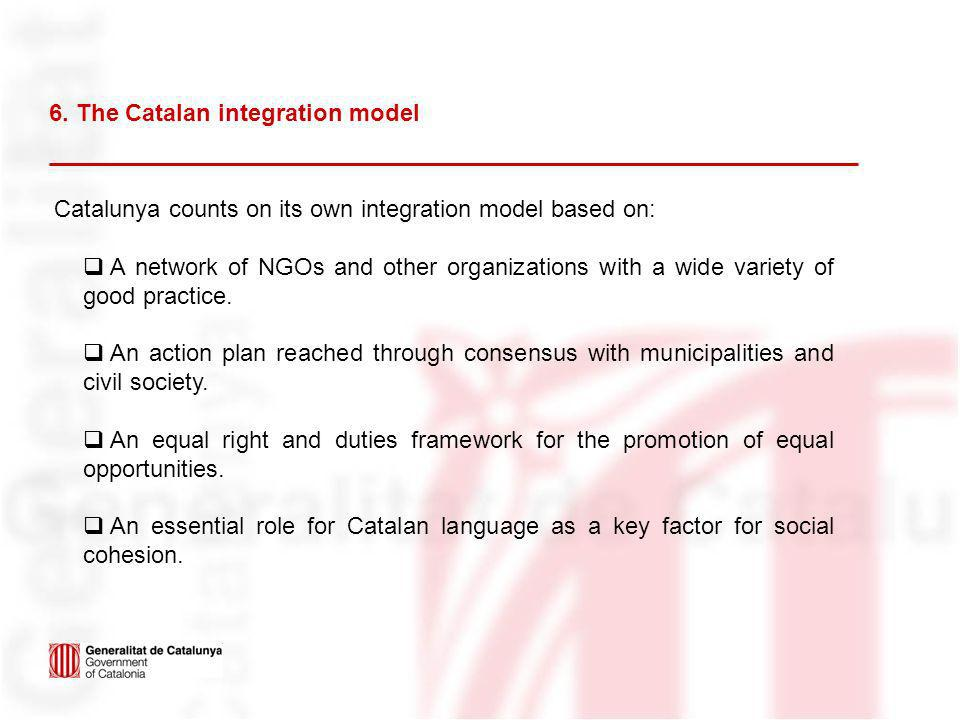 6. The Catalan integration model Catalunya counts on its own integration model based on: A network of NGOs and other organizations with a wide variety