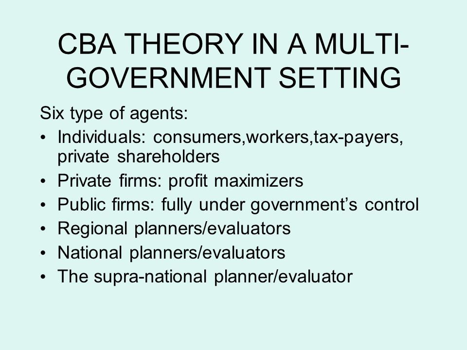 CBA THEORY IN A MULTI- GOVERNMENT SETTING Six type of agents: Individuals: consumers,workers,tax-payers, private shareholders Private firms: profit maximizers Public firms: fully under governments control Regional planners/evaluators National planners/evaluators The supra-national planner/evaluator