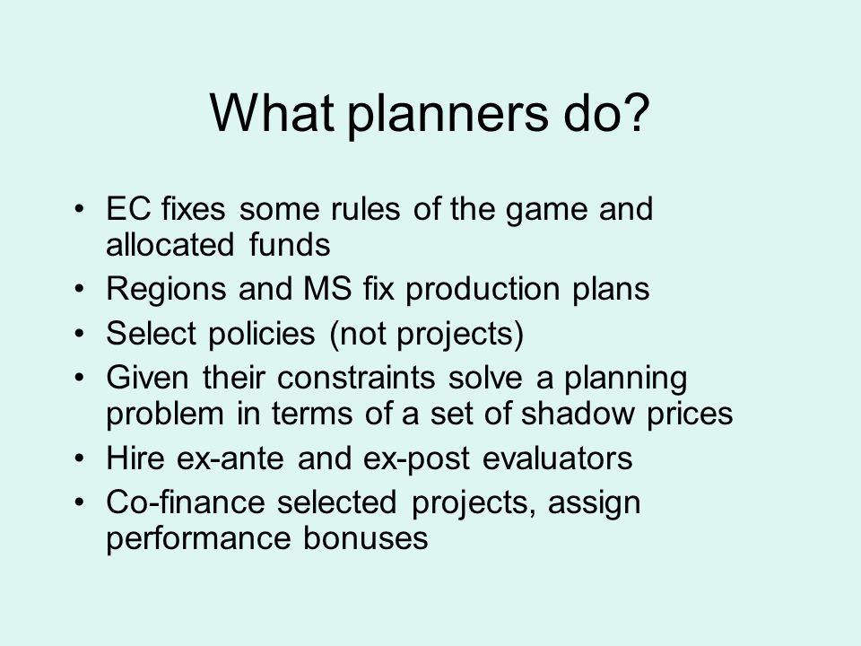 What planners do? EC fixes some rules of the game and allocated funds Regions and MS fix production plans Select policies (not projects) Given their c