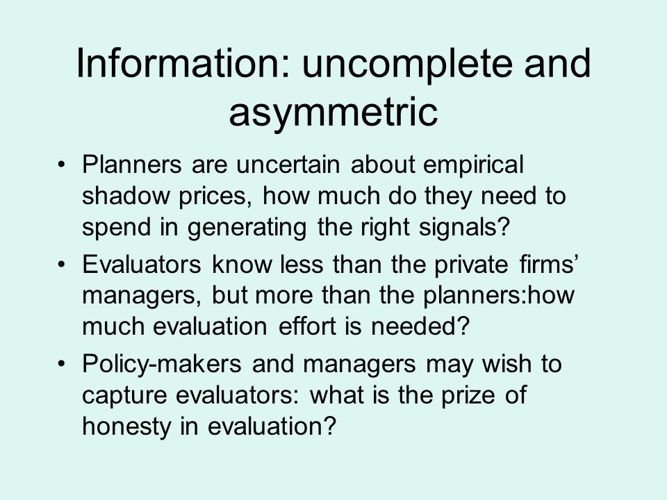 Information: uncomplete and asymmetric Planners are uncertain about empirical shadow prices, how much do they need to spend in generating the right signals.