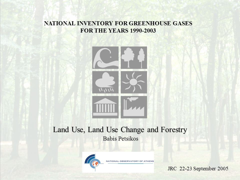 Land Use, Land Use Change and Forestry Babis Petsikos NATIONAL INVENTORY FOR GREENHOUSE GASES FOR THE YEARS 1990-2003 JRC 22-23 September 2005