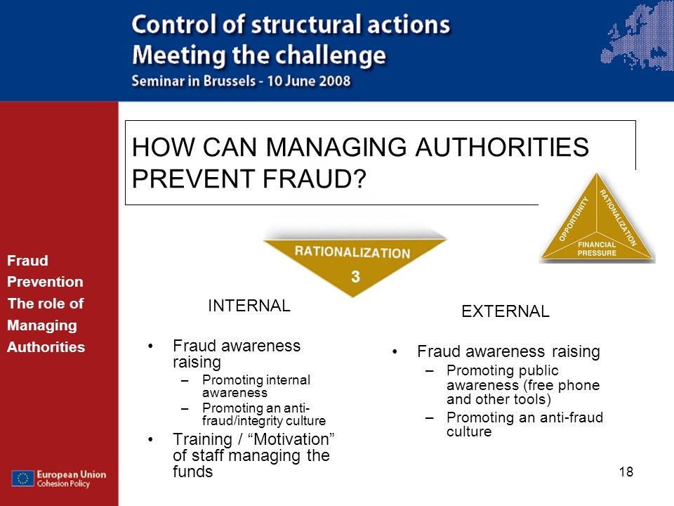 18 INTERNAL Fraud awareness raising –Promoting internal awareness –Promoting an anti- fraud/integrity culture Training / Motivation of staff managing
