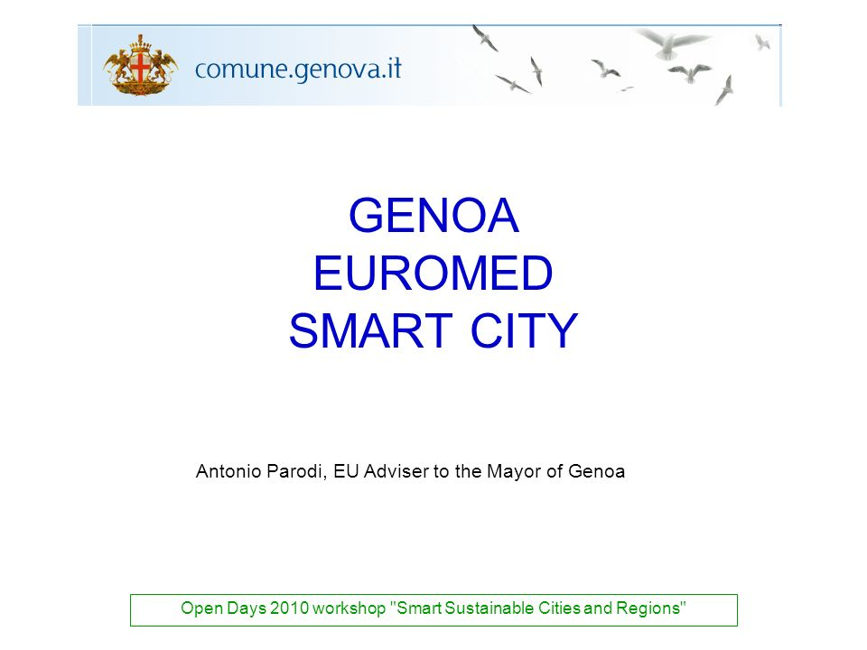 GENOA EUROMED SMART CITY Open Days 2010 workshop Smart Sustainable Cities and Regions Antonio Parodi, EU Adviser to the Mayor of Genoa