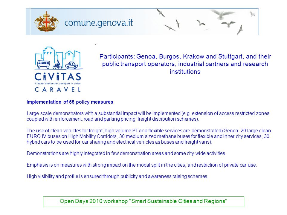 Participants: Genoa, Burgos, Krakow and Stuttgart, and their public transport operators, industrial partners and research institutions Open Days 2010 workshop Smart Sustainable Cities and Regions Implementation of 55 policy measures Large-scale demonstrators with a substantial impact will be implemented (e.g.