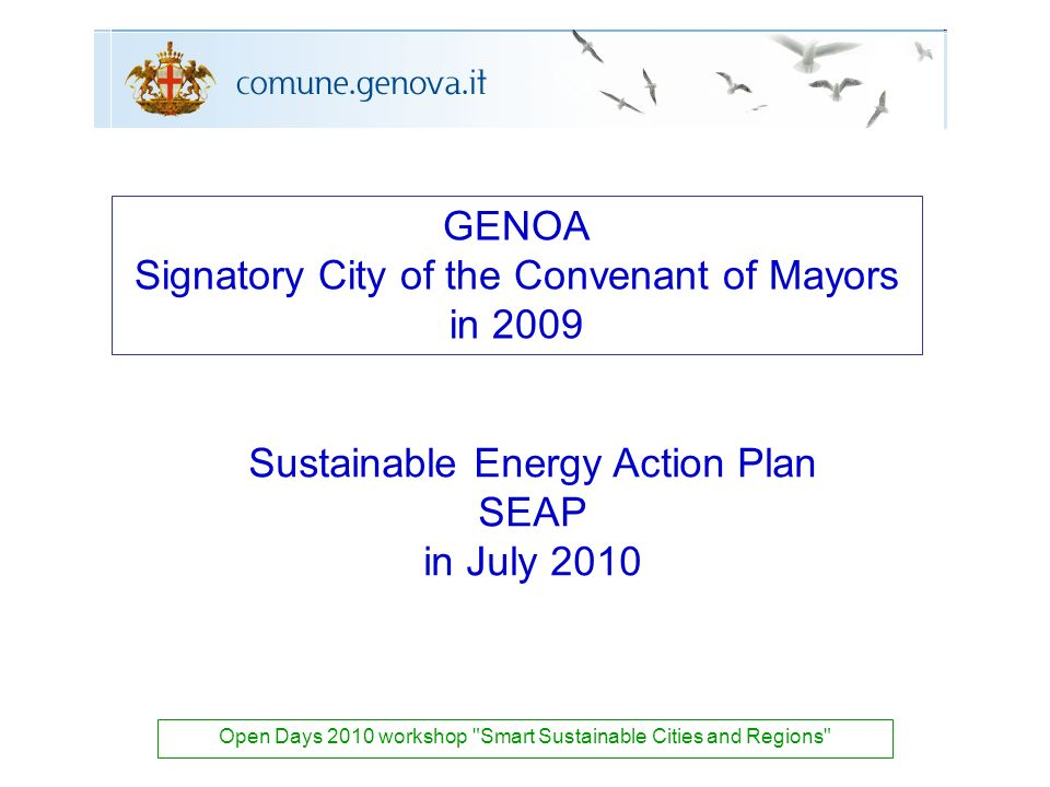 Sustainable Energy Action Plan SEAP in July 2010 Open Days 2010 workshop Smart Sustainable Cities and Regions GENOA Signatory City of the Convenant of Mayors in 2009