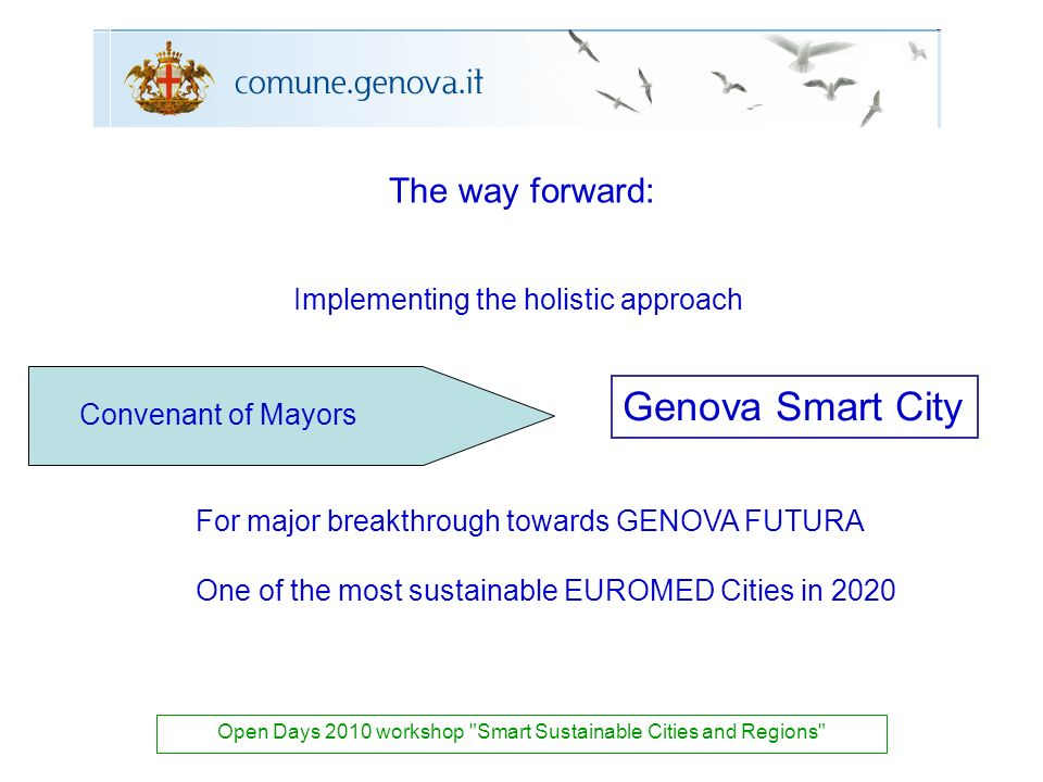 The way forward: Open Days 2010 workshop Smart Sustainable Cities and Regions Genova Smart City Convenant of Mayors Implementing the holistic approach For major breakthrough towards GENOVA FUTURA One of the most sustainable EUROMED Cities in 2020