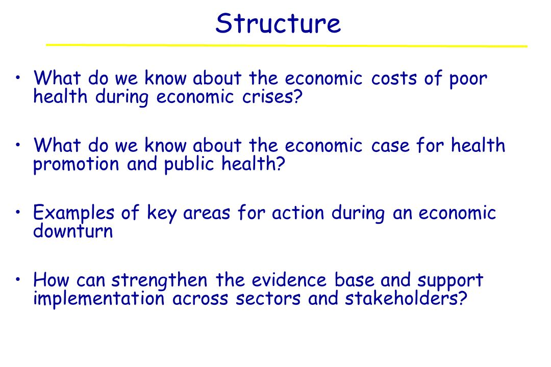 Structure What do we know about the economic costs of poor health during economic crises? What do we know about the economic case for health promotion