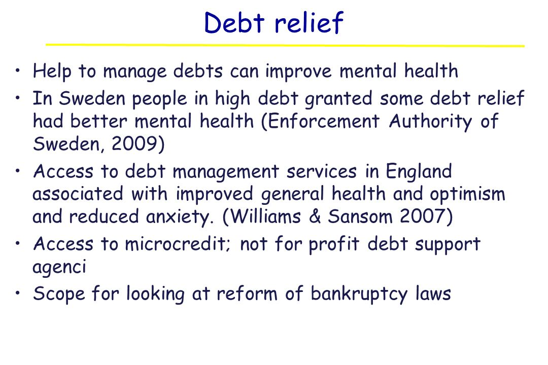 Debt relief Help to manage debts can improve mental health In Sweden people in high debt granted some debt relief had better mental health (Enforcement Authority of Sweden, 2009) Access to debt management services in England associated with improved general health and optimism and reduced anxiety.