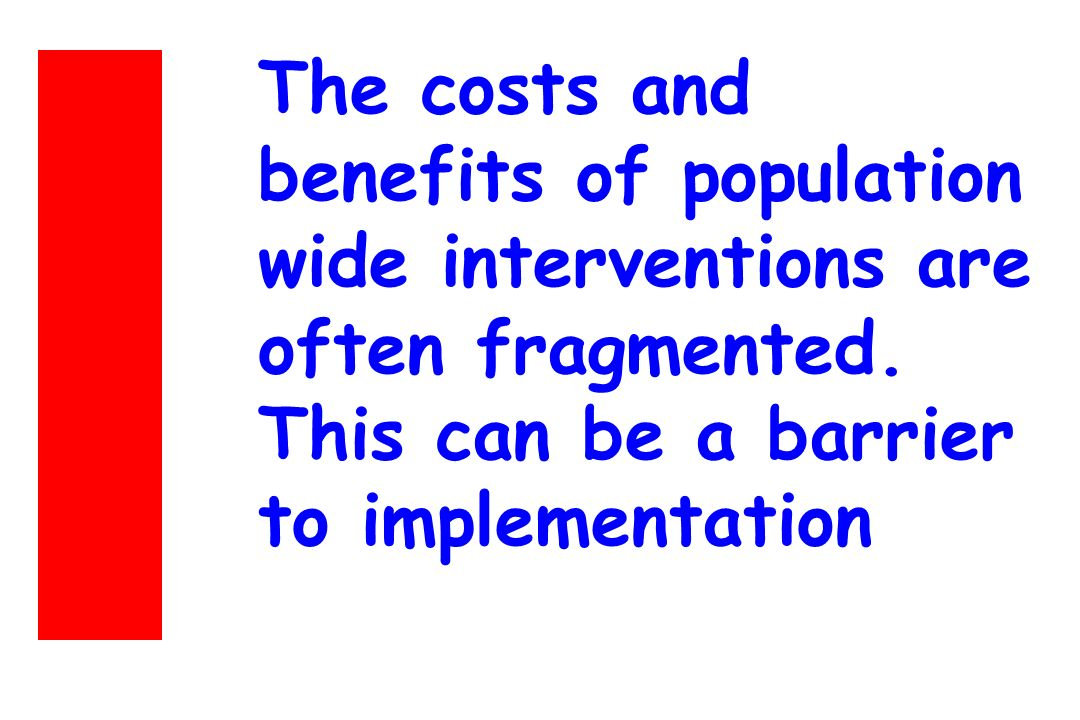 The costs and benefits of population wide interventions are often fragmented. This can be a barrier to implementation