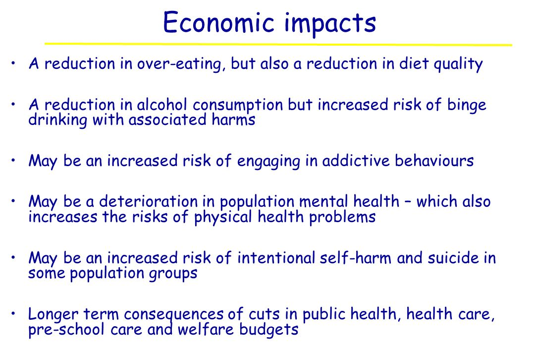 Economic impacts A reduction in over-eating, but also a reduction in diet quality A reduction in alcohol consumption but increased risk of binge drink