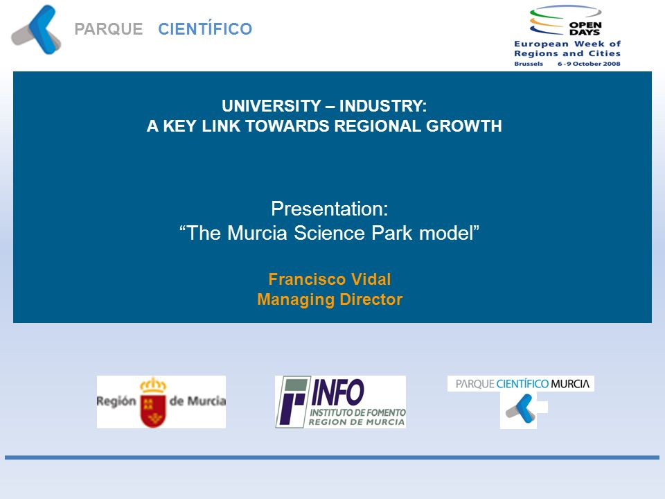 PARQUE CIENTÍFICO MURCIA Presentation: The Murcia Science Park model Francisco Vidal Managing Director UNIVERSITY – INDUSTRY: A KEY LINK TOWARDS REGIO