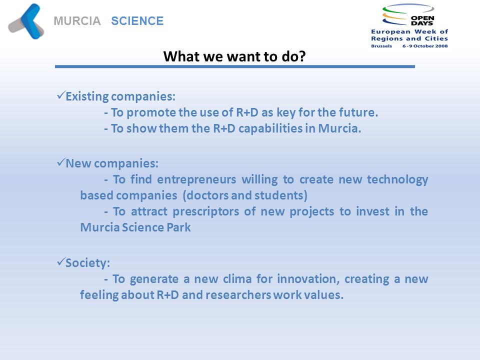 MURCIA SCIENCE PARK What we want to do? Existing companies: - To promote the use of R+D as key for the future. - To show them the R+D capabilities in