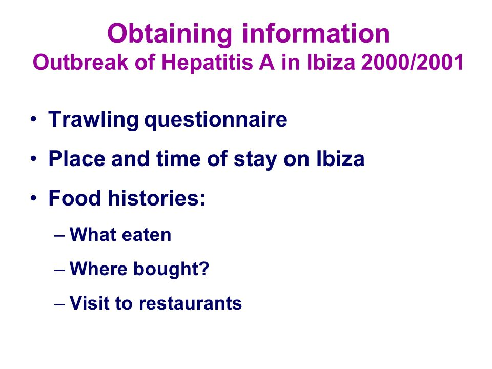 Obtaining information Outbreak of Hepatitis A in Ibiza 2000/2001 Trawling questionnaire Place and time of stay on Ibiza Food histories: –What eaten –W