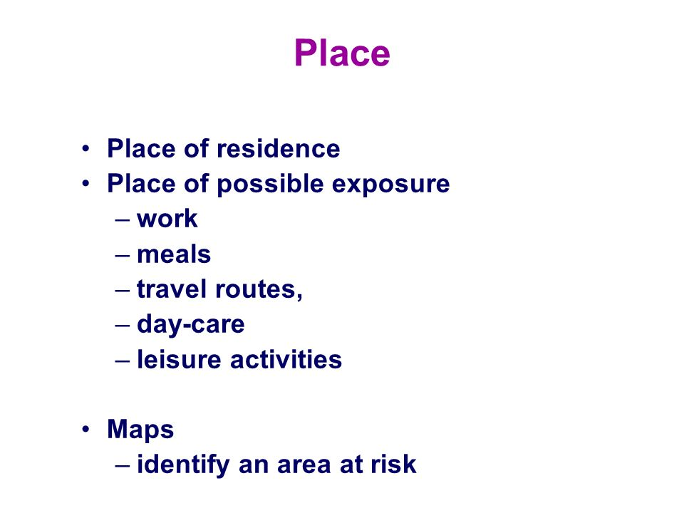 Place Place of residence Place of possible exposure –work –meals –travel routes, –day-care –leisure activities Maps –identify an area at risk